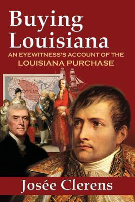 Buying Louisiana: An Eyewitnesss Account of the Louisiana Purchase  by  Josee Clerens