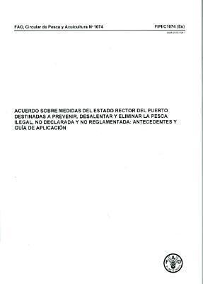 Acuerdo Sobre Medidas del Estado Rector del Puerto Destinadas a Prevenir, Desalentar y Eliminar La Pesca Ilegal, No Declarada y No Reglamentada: Antecedentes y Guia de Aplicacion  by  Food and Agriculture Organization of the United Nations