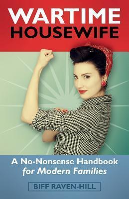 Wartime Housewife: A No-Nonsense Handbook for Modern Families Biff Raven-Hill