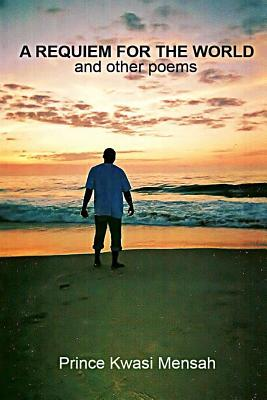 A Requiem for the World and Other Poems  by  Prince Kwasi Mensah