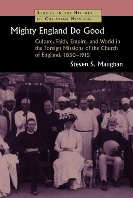 Mighty England Do Good: Culture, Faith, Empire, and World in the Foreign Missions of the Church of England, 1850-1915  by  Steven S Maughan