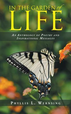 In the Garden of Life: An Anthology of Poetry and Inspirational Messages  by  Phyllis L Wernsing