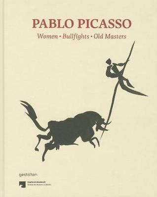 Pablo Picasso: Women, Bullfights, Old Masters: Prints and Drawings from the Kupferstichkabinett in Berlin Staatliche Museen zu Berlin