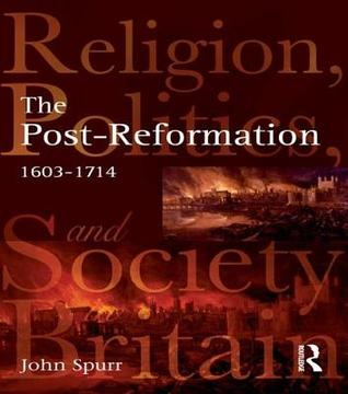 The Post-Reformation: Religion, Politics and Society in Britain, 1603-1714 John Spurr