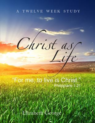 Christ as Life: For Me to Live Is Christ Elizabeth George