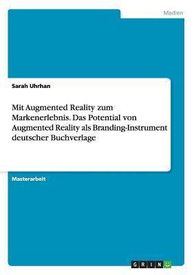 Mit Augmented Reality Zum Markenerlebnis. Das Potential Von Augmented Reality ALS Branding-Instrument Deutscher Buchverlage Sarah Uhrhan