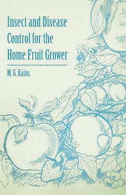 Insect and Disease Control for the Home Fruit Grower  by  M.G. Kains
