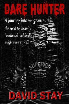 Dare Hunter: A Journey Into Vengeance the Road to Insanity Heartbreak and Finally Enlightenment David Stay