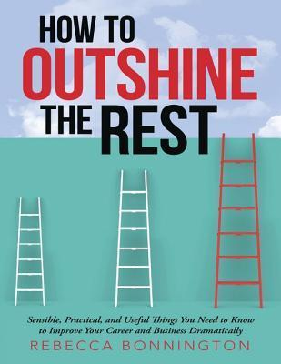 How to Outshine the Rest: Sensible, Practical, and Useful Things You Need to Know to Improve Your Career and Business Dramatically Rebecca Bonnington