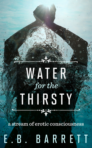 Water for the Thirsty: a stream of erotic consciousness E.B. Barrett