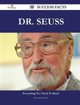 Dr. Seuss 99 Success Facts - Everything You Need to Know about Dr. Seuss  by  Howard Fernandez