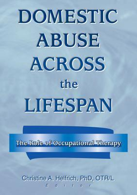 Domestic Abuse Across the Lifespan: The Role of Occupational Therapy  by  Christine A. Helfrich