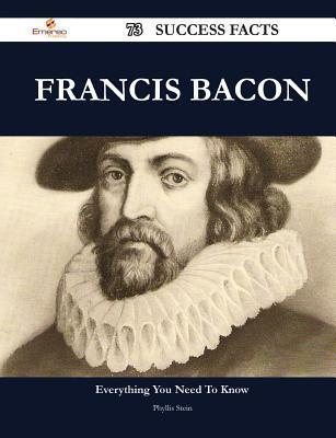 Francis Bacon 73 Success Facts - Everything You Need to Know about Francis Bacon  by  Phyllis Stein