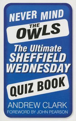Never Mind the Owls: The Ultimate Sheffield Wednesday Quiz Book  by  Andrew Clark