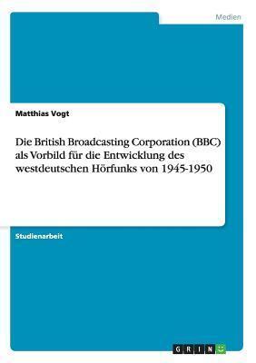 Die British Broadcasting Corporation (BBC) ALS Vorbild Fur Die Entwicklung Des Westdeutschen Horfunks Von 1945-1950 Matthias Vogt