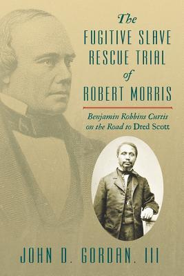 The Fugitive Slave Rescue Trial of Robert Morris: Benjamin Robbins Curtis on the Road to Dred Scott.  by  John D Gordan III