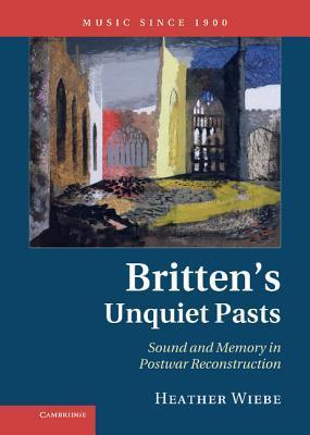 Brittens Unquiet Pasts: Sound and Memory in Postwar Reconstruction  by  Heather Wiebe