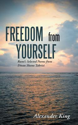 Freedom from Yourself: Rumis Selected Poems from Divan Shams Tabrizi Alexander   King