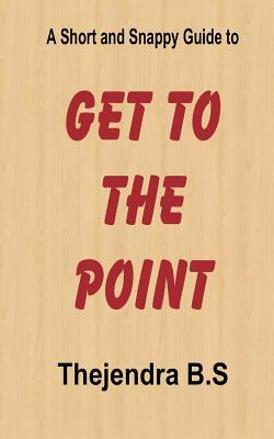 Get to the Point! - A Short and Snappy Guide  by  Thejendra B.S.