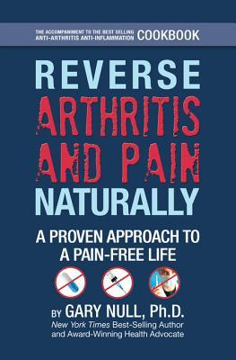 Reverse Arthritis & Pain Naturally: A Proven Approach to a Pain-Free Life  by  Gary Null