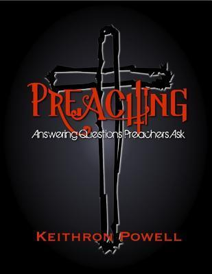 Preaching: Answering Questions Preachers Ask  by  Keithron Powell