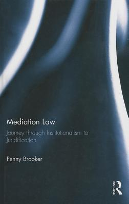 Mediation Law: Journey Through Institutionalism to Juridification  by  Penny Brooker