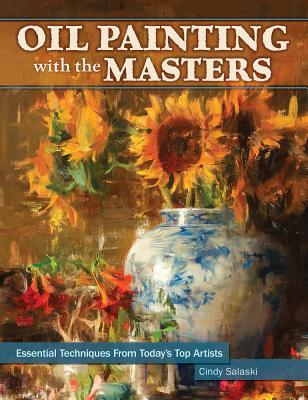 Oil Painting with the Masters: Essential Techniques from Todays Top Artists  by  Cindy Salaski