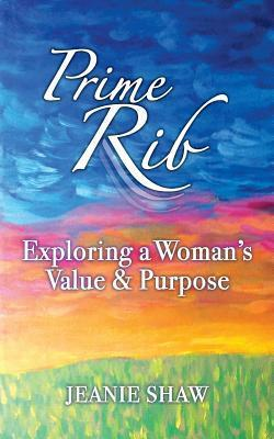 Prime Rib: Exploring a Womans Value and Purpose Jeanie Shaw