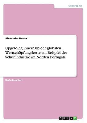 Upgrading Innerhalb Der Globalen Wertschopfungskette Am Beispiel Der Schuhindustrie Im Norden Portugals  by  Alexander Barros