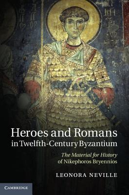Heroes and Romans in Twelfth-Century Byzantium: The Material for History of Nikephoros Bryennios Leonora Neville