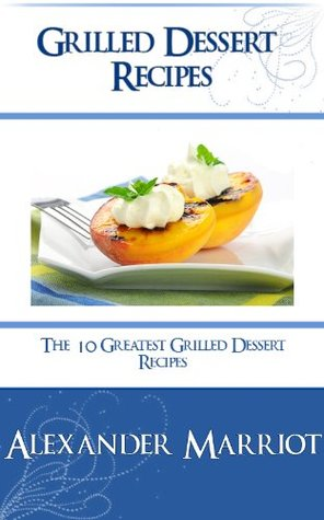Grilled Dessert Recipes : The 10 Greatest Grilled Dessert Recipes Ever  by  Alexander Marriot