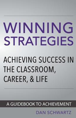 Winning Strategies: Achieving Success in the Classroom, Career and Life  by  Dan Schwartz