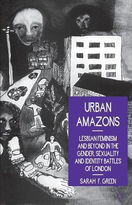 Urban Amazons: Lesbian Feminism And Beyond In The Gender, Sexuality, And Identity Battles Of London Sarah F. Green