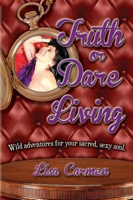Truth or Dare Living: Wild Adventures for Your Sacred, Sexy Soul  by  Lisa Carmen