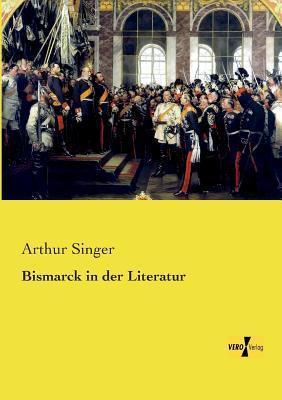 Bismarck in Der Literatur  by  Arthur Singer