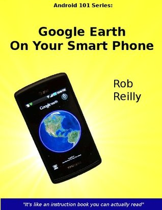 Google Earth On Your Smart Phone (Android 101 Series:) Rob Reilly