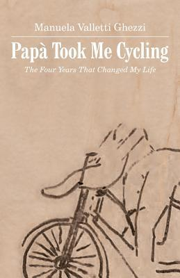 Papa Took Me Cycling: The Four Years That Changed My Life Manuela Valletti Ghezzi
