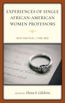 Experiences of Single African-American Women Professors: With This PH.D., I Thee Wed Eletra S. Gilchrist