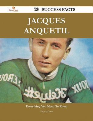 Jacques Anquetil 70 Success Facts - Everything You Need to Know about Jacques Anquetil  by  Eugene Crane