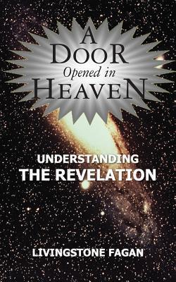 A Door Opened in Heaven - Understanding the Revelation  by  Livingstone Fagan