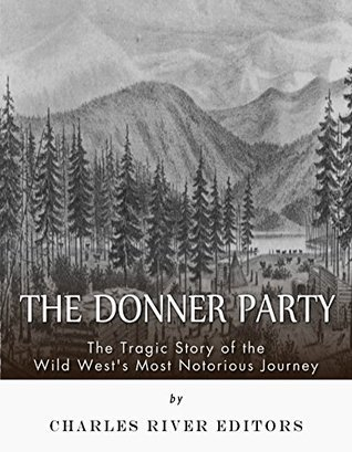 The Donner Party: The Tragic Story of the Wild Wests Most Notorious Journey Charles River Editors