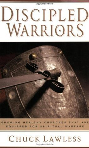 Discipled Warriors: Growing Healthy Churches That Are Equipped for Spiritual Warfare  by  Chuck Lawless