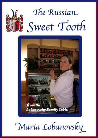 The Russian Sweet Tooth: Delicious Russian American Dessert Recipes (The Lobanovsky Family Table)  by  Maria Lobanovsky