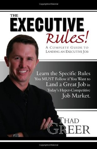 The Executive Rules! A Complete Guide to Landing an Executive Job  by  Thad Greer