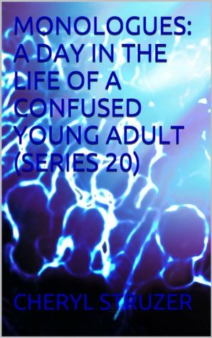 MONOLOGUES: A DAY IN THE LIFE OF A CONFUSED YOUNG ADULT (SERIES 20) (MONOLOGUES: A DAY IN THE LIFE OF A CONFUSED YOUNG ADULT/TEEN)  by  CHERYL STRUZER