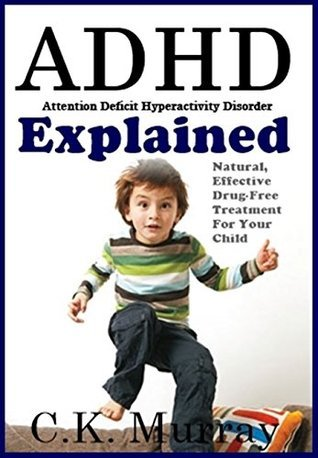ADHD Explained: Natural, Effective, Drug-Free Treatment For Your Child C.K. Murray