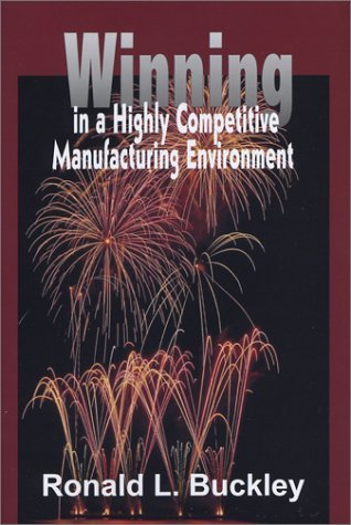 Winning in a Highly Competitive Manufacturing Environment Ronald L Buckley