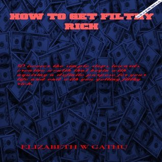 HOW TO GET FILTHY RICH  by  Elizabeth Gathu