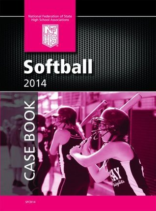 2014 NFHS Softball Case Book  by  NFHS National Federation of State High School Associations
