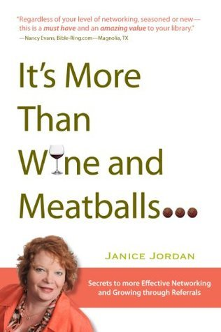 Its More Than Wine and Meatballs The secrets to more effective networking and Growing through Referral  by  Janice Jordan